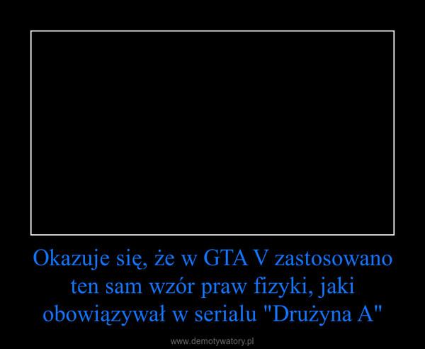"""Okazuje się, że w GTA V zastosowano ten sam wzór praw fizyki, jaki obowiązywał w serialu """"Drużyna A"""" –"""