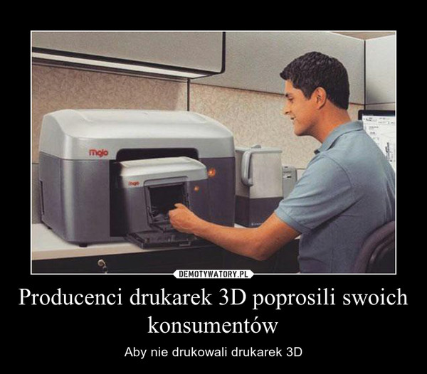 Producenci drukarek 3D poprosili swoich konsumentów – Aby nie drukowali drukarek 3D