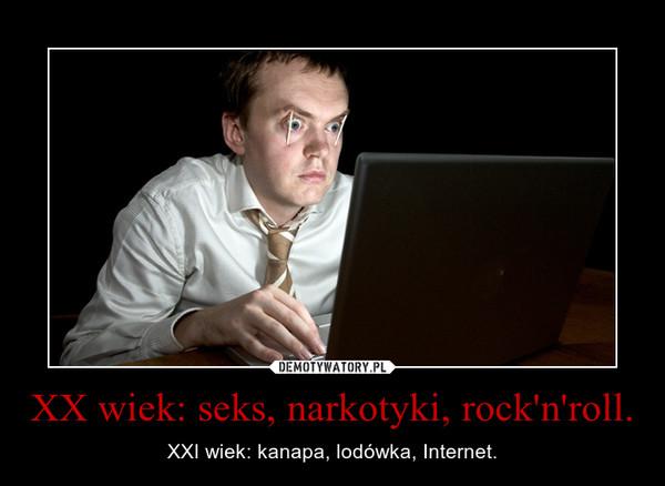 XX wiek: seks, narkotyki, rock'n'roll. – XXI wiek: kanapa, lodówka, Internet.