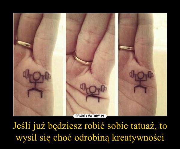Jeśli Już Będziesz Robić Sobie Tatuaż To Wysil Się Choć