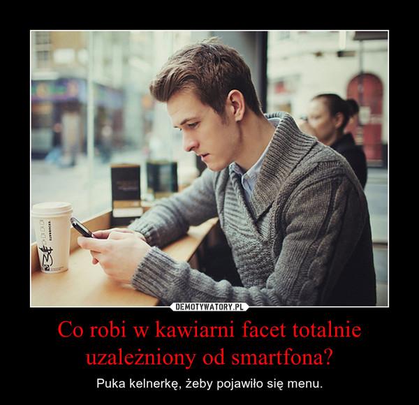 Co robi w kawiarni facet totalnie uzależniony od smartfona? – Puka kelnerkę, żeby pojawiło się menu.