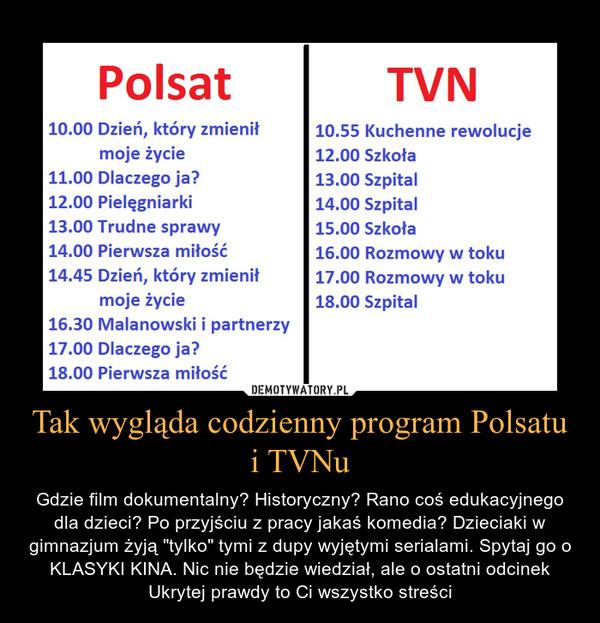 """Tak wygląda codzienny program Polsatu i TVNu – Gdzie film dokumentalny? Historyczny? Rano coś edukacyjnego dla dzieci? Po przyjściu z pracy jakaś komedia? Dzieciaki w gimnazjum żyją """"tylko"""" tymi z dupy wyjętymi serialami. Spytaj go o KLASYKI KINA. Nic nie będzie wiedział, ale o ostatni odcinek Ukrytej prawdy to Ci wszystko streści"""