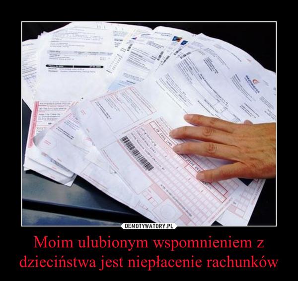 Moim ulubionym wspomnieniem z dzieciństwa jest niepłacenie rachunków –