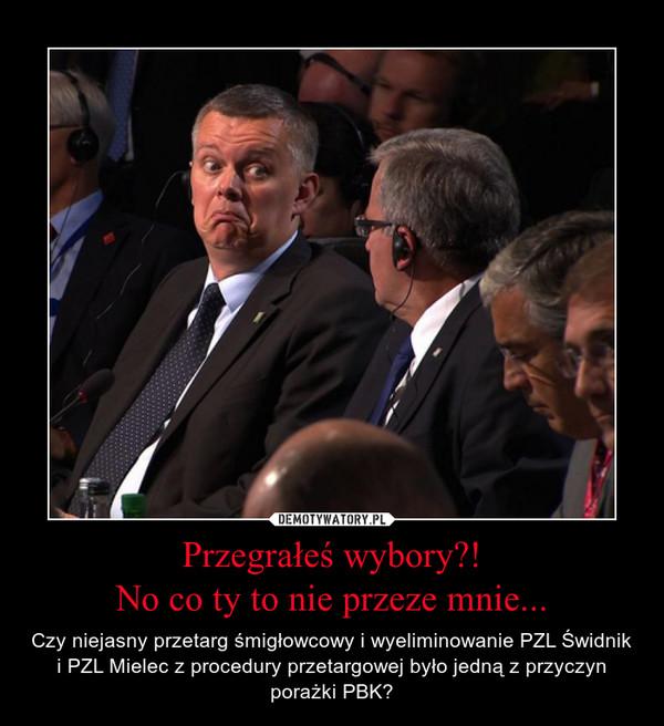 Przegrałeś wybory?!No co ty to nie przeze mnie... – Czy niejasny przetarg śmigłowcowy i wyeliminowanie PZL Świdnik i PZL Mielec z procedury przetargowej było jedną z przyczyn porażki PBK?