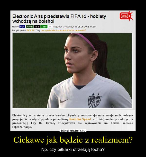 Ciekawe jak będzie z realizmem? – Np. czy piłkarki strzelają focha?