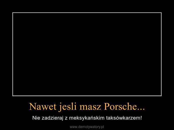 Nawet jesli masz Porsche... – Nie zadzieraj z meksykańskim taksówkarzem!