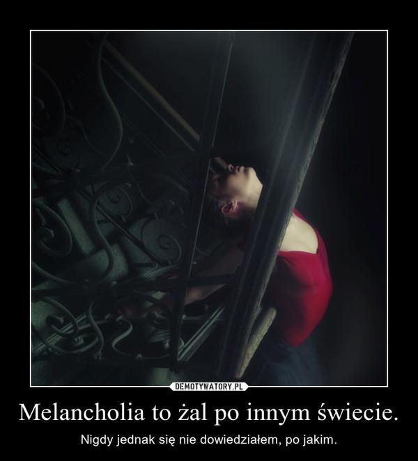 Melancholia to żal po innym świecie. – Nigdy jednak się nie dowiedziałem, po jakim.