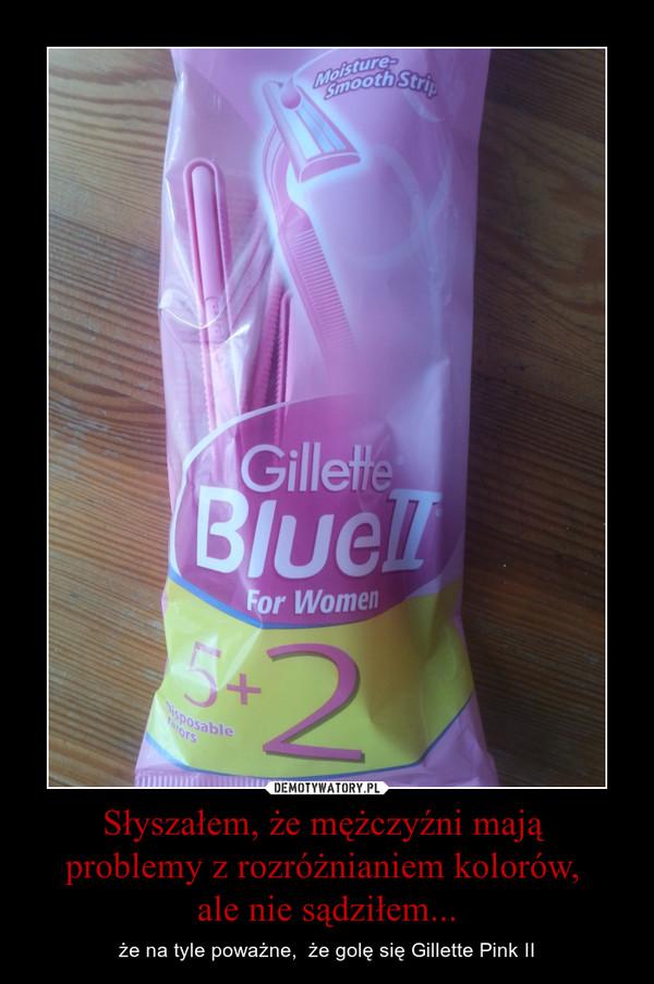 Słyszałem, że mężczyźni mają problemy z rozróżnianiem kolorów, ale nie sądziłem... – że na tyle poważne,  że golę się Gillette Pink II