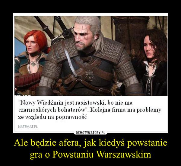 Ale będzie afera, jak kiedyś powstanie gra o Powstaniu Warszawskim –