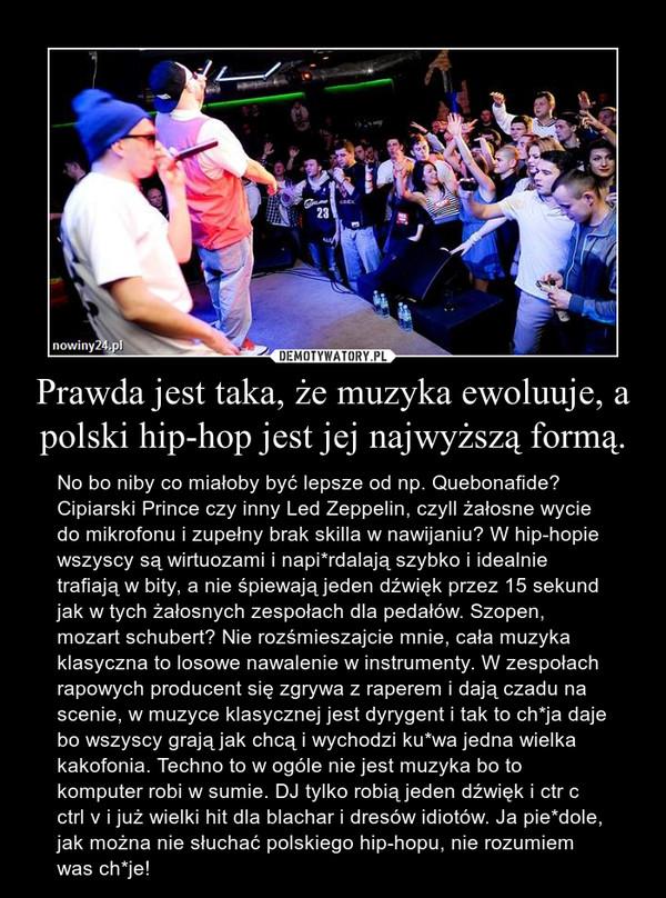 Prawda jest taka, że muzyka ewoluuje, a polski hip-hop jest jej najwyższą formą. – No bo niby co miałoby być lepsze od np. Quebonafide? Cipiarski Prince czy inny Led Zeppelin, czyll żałosne wycie do mikrofonu i zupełny brak skilla w nawijaniu? W hip-hopie wszyscy są wirtuozami i napi*rdalają szybko i idealnie trafiają w bity, a nie śpiewają jeden dźwięk przez 15 sekund jak w tych żałosnych zespołach dla pedałów. Szopen, mozart schubert? Nie rozśmieszajcie mnie, cała muzyka klasyczna to losowe nawalenie w instrumenty. W zespołach rapowych producent się zgrywa z raperem i dają czadu na scenie, w muzyce klasycznej jest dyrygent i tak to ch*ja daje bo wszyscy grają jak chcą i wychodzi ku*wa jedna wielka kakofonia. Techno to w ogóle nie jest muzyka bo to komputer robi w sumie. DJ tylko robią jeden dźwięk i ctr c ctrl v i już wielki hit dla blachar i dresów idiotów. Ja pie*dole, jak można nie słuchać polskiego hip-hopu, nie rozumiem was ch*je!