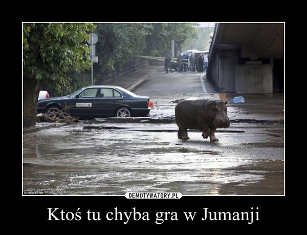 Ktoś tu chyba gra w Jumanji –