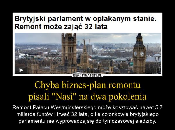 Chyba biznes-plan remontupisali ''Nasi'' na dwa pokolenia – Remont Pałacu Westminsterskiego może kosztować nawet 5,7 miliarda funtów i trwać 32 lata, o ile członkowie brytyjskiego parlamentu nie wyprowadzą się do tymczasowej siedziby.