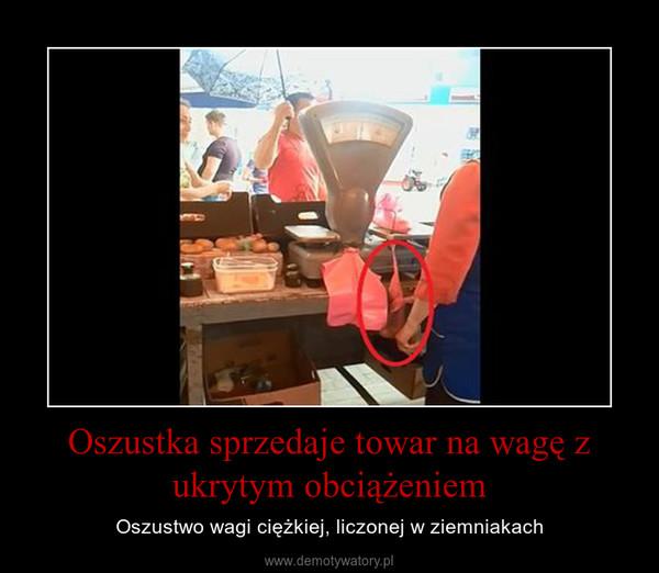 Oszustka sprzedaje towar na wagę z ukrytym obciążeniem – Oszustwo wagi ciężkiej, liczonej w ziemniakach