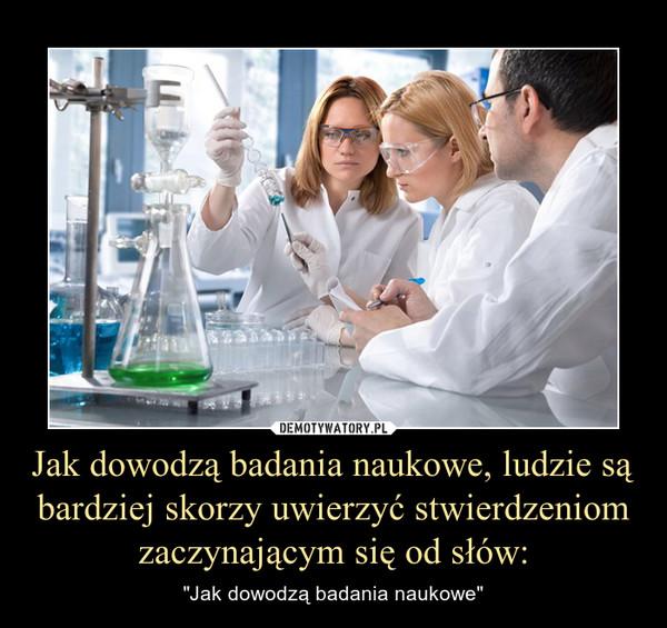 """Jak dowodzą badania naukowe, ludzie są bardziej skorzy uwierzyć stwierdzeniom zaczynającym się od słów: – """"Jak dowodzą badania naukowe"""""""