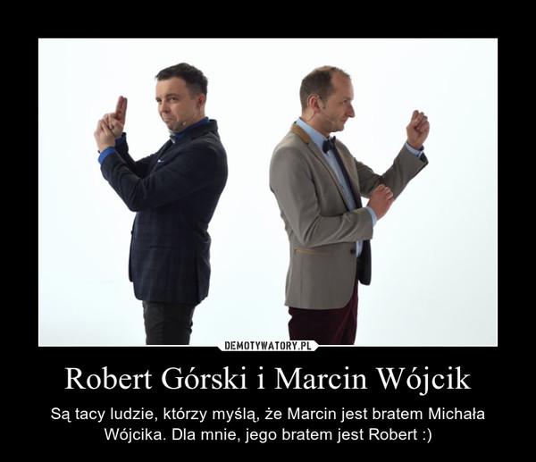 Robert Górski i Marcin Wójcik – Są tacy ludzie, którzy myślą, że Marcin jest bratem Michała Wójcika. Dla mnie, jego bratem jest Robert :)