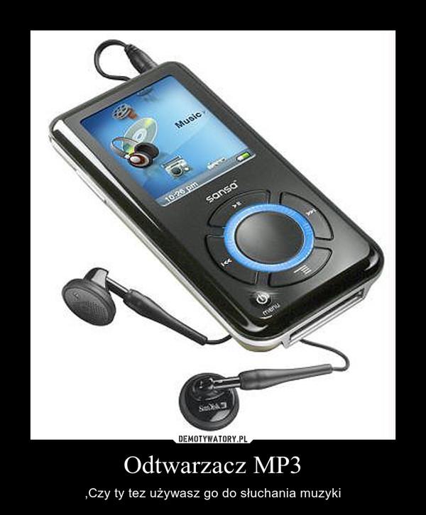 Odtwarzacz MP3 – ,Czy ty tez używasz go do słuchania muzyki