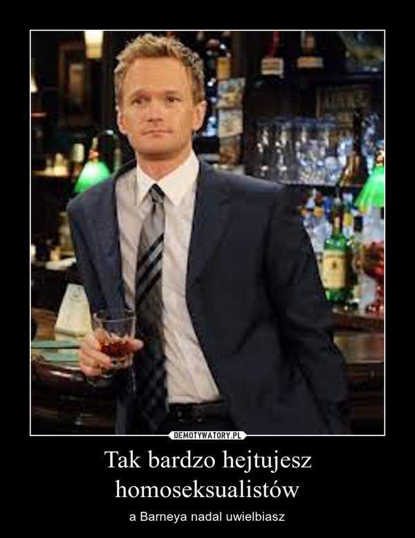Tak bardzo hejtujesz homoseksualistów – a Barneya nadal uwielbiasz