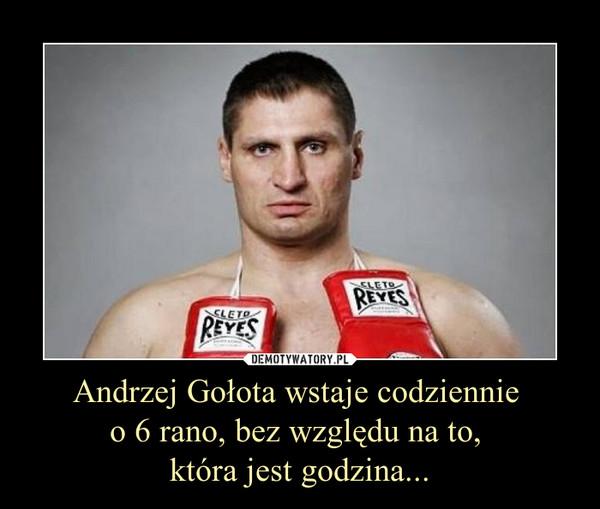 Andrzej Gołota wstaje codziennie o 6 rano, bez względu na to, która jest godzina... –