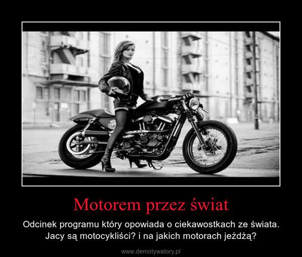 Motorem przez świat – Odcinek programu który opowiada o ciekawostkach ze świata. Jacy są motocykliści? i na jakich motorach jeżdżą?