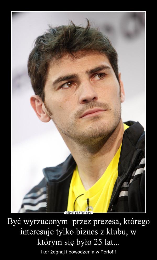 Być wyrzuconym  przez prezesa, którego interesuje tylko biznes z klubu, w którym się było 25 lat... – Iker żegnaj i powodzenia w Porto!!!