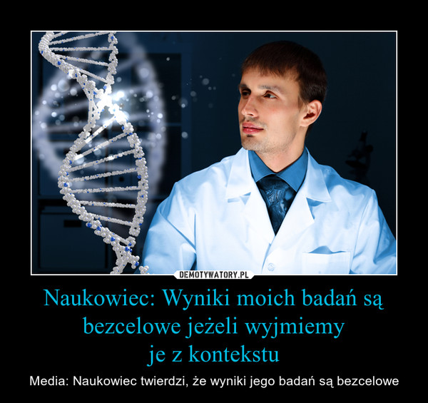 Naukowiec: Wyniki moich badań są bezcelowe jeżeli wyjmiemyje z kontekstu – Media: Naukowiec twierdzi, że wyniki jego badań są bezcelowe