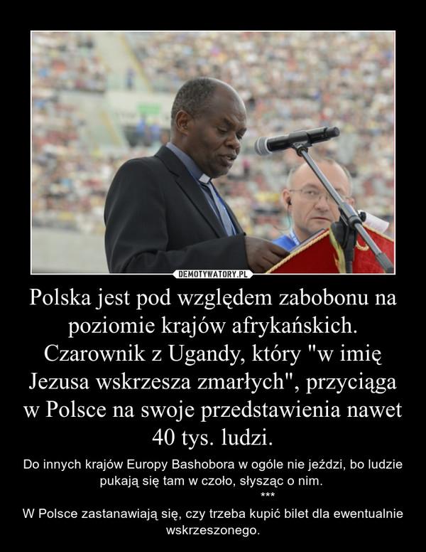 """Polska jest pod względem zabobonu na poziomie krajów afrykańskich. Czarownik z Ugandy, który """"w imię Jezusa wskrzesza zmarłych"""", przyciąga w Polsce na swoje przedstawienia nawet 40 tys. ludzi. – Do innych krajów Europy Bashobora w ogóle nie jeździ, bo ludzie pukają się tam w czoło, słysząc o nim.                               ***W Polsce zastanawiają się, czy trzeba kupić bilet dla ewentualnie wskrzeszonego."""