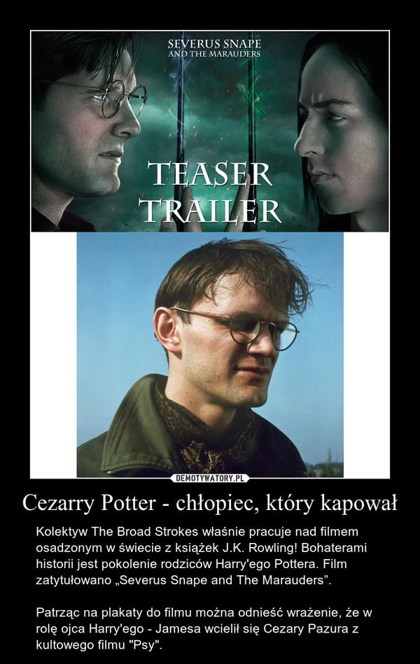 """Cezarry Potter - chłopiec, który kapował – Kolektyw The Broad Strokes właśnie pracuje nad filmem osadzonym w świecie z książek J.K. Rowling! Bohaterami historii jest pokolenie rodziców Harry'ego Pottera. Film zatytułowano """"Severus Snape and The Marauders"""". Patrząc na plakaty do filmu można odnieść wrażenie, że w rolę ojca Harry'ego - Jamesa wcielił się Cezary Pazura z kultowego filmu """"Psy""""."""