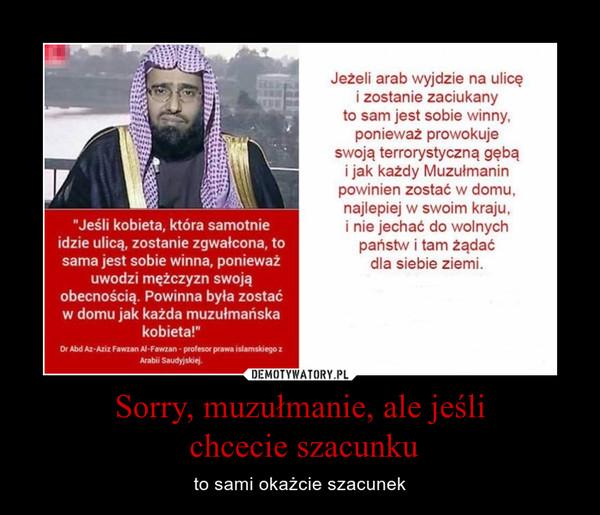 Sorry, muzułmanie, ale jeśli chcecie szacunku – to sami okażcie szacunek