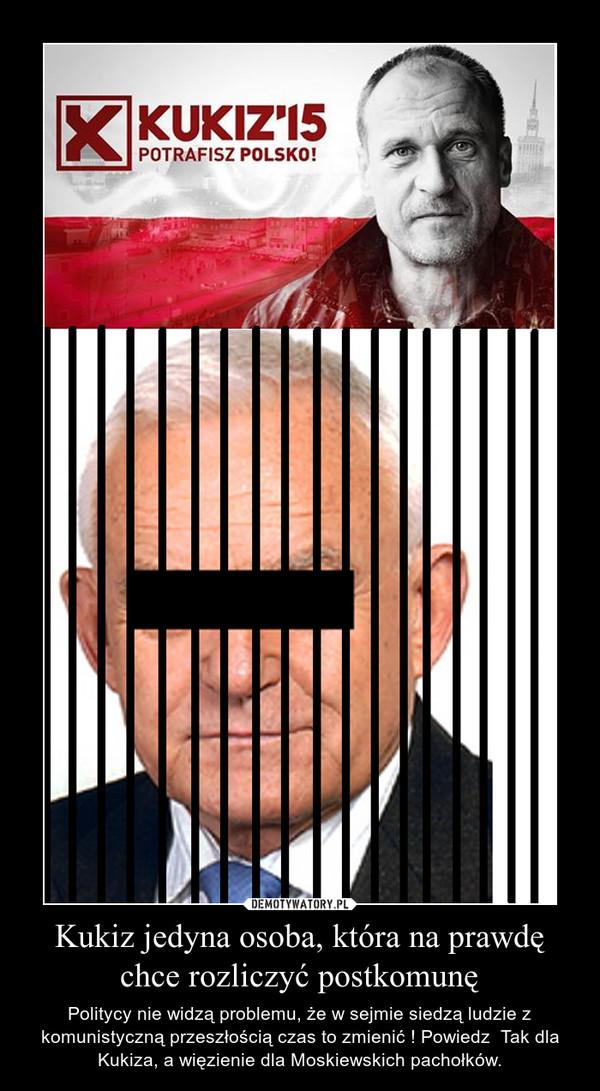 Kukiz jedyna osoba, która na prawdę chce rozliczyć postkomunę – Politycy nie widzą problemu, że w sejmie siedzą ludzie z komunistyczną przeszłością czas to zmienić ! Powiedz  Tak dla Kukiza, a więzienie dla Moskiewskich pachołków.