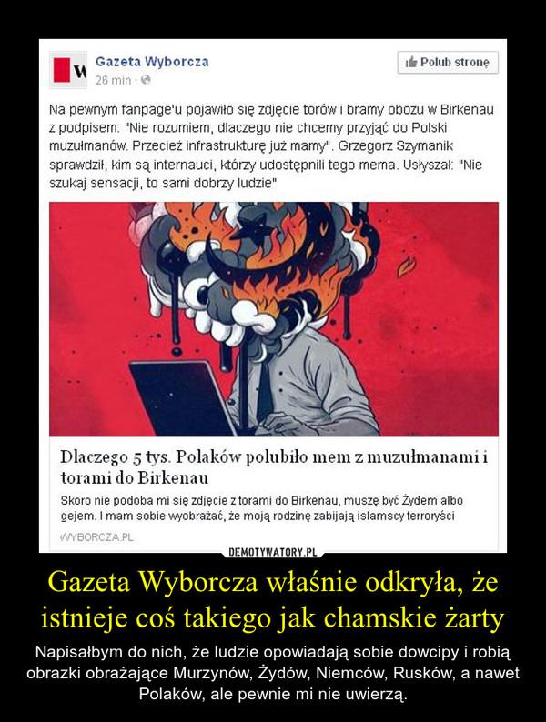 Gazeta Wyborcza właśnie odkryła, że istnieje coś takiego jak chamskie żarty – Napisałbym do nich, że ludzie opowiadają sobie dowcipy i robią obrazki obrażające Murzynów, Żydów, Niemców, Rusków, a nawet Polaków, ale pewnie mi nie uwierzą.