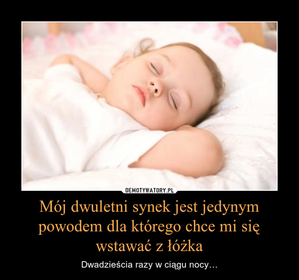 Mój dwuletni synek jest jedynym powodem dla którego chce mi się wstawać z łóżka – Dwadzieścia razy w ciągu nocy…
