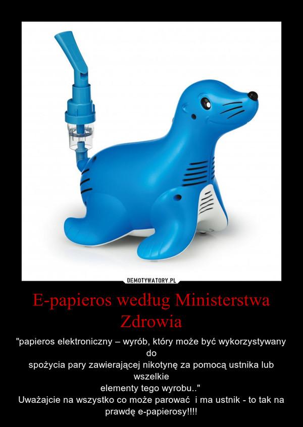"""E-papieros według Ministerstwa Zdrowia – """"papieros elektroniczny – wyrób, który może być wykorzystywany dospożycia pary zawierającej nikotynę za pomocą ustnika lub wszelkieelementy tego wyrobu.."""" Uważajcie na wszystko co może parować  i ma ustnik - to tak na prawdę e-papierosy!!!!"""