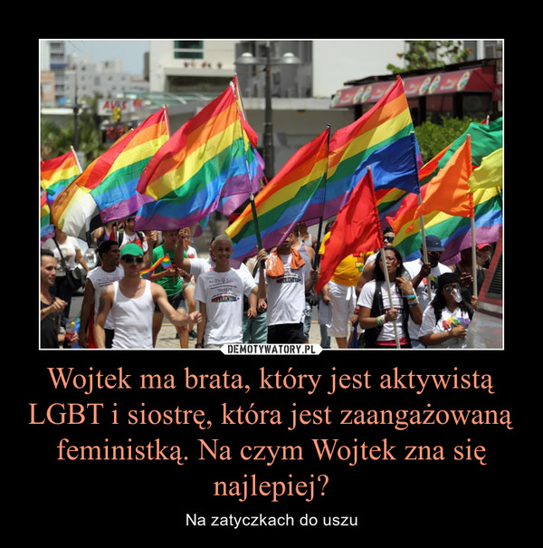 Wojtek ma brata, który jest aktywistą LGBT i siostrę, która jest zaangażowaną feministką. Na czym Wojtek zna się najlepiej? – Na zatyczkach do uszu