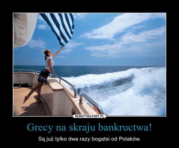 Grecy na skraju bankructwa! – Są już tylko dwa razy bogatsi od Polaków.