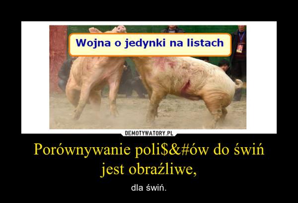Porównywanie poli$&#ów do świńjest obraźliwe, – dla świń.