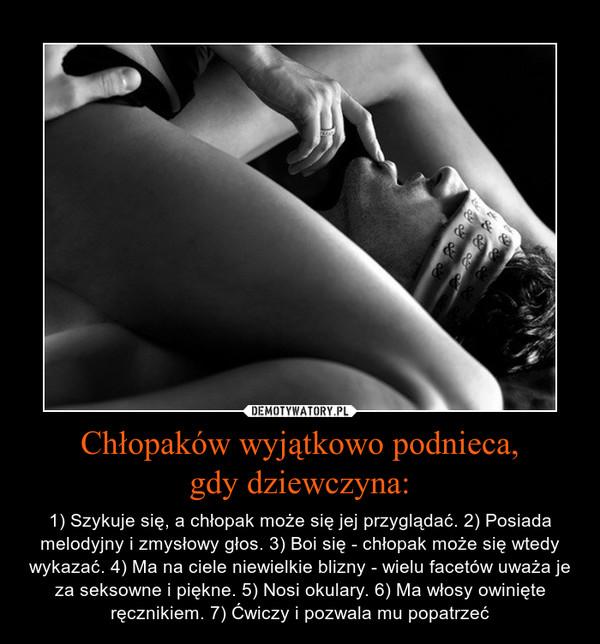 Chłopaków wyjątkowo podnieca,gdy dziewczyna: – 1) Szykuje się, a chłopak może się jej przyglądać. 2) Posiada melodyjny i zmysłowy głos. 3) Boi się - chłopak może się wtedy wykazać. 4) Ma na ciele niewielkie blizny - wielu facetów uważa je za seksowne i piękne. 5) Nosi okulary. 6) Ma włosy owinięte ręcznikiem. 7) Ćwiczy i pozwala mu popatrzeć