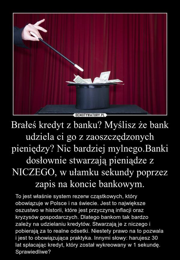 Brałeś kredyt z banku? Myślisz że bank udziela ci go z zaoszczędzonych pieniędzy? Nic bardziej mylnego.Banki dosłownie stwarzają pieniądze z NICZEGO, w ułamku sekundy poprzez zapis na koncie bankowym. – To jest właśnie system rezerw cząstkowych, który obowiązuje w Polsce i na świecie. Jest to największe oszustwo w historii, które jest przyczyną inflacji oraz kryzysów gospodarczych. Dlatego bankom tak bardzo zależy na udzielaniu kredytów. Stwarzają je z niczego i pobierają za to realne odsetki. Niestety prawo na to pozwala i jest to obowiązująca praktyka. Innymi słowy: harujesz 30 lat spłacając kredyt, który został wykreowany w 1 sekundę. Sprawiedliwe?