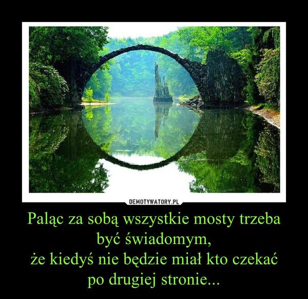 Paląc za sobą wszystkie mosty trzeba być świadomym,że kiedyś nie będzie miał kto czekaćpo drugiej stronie... –