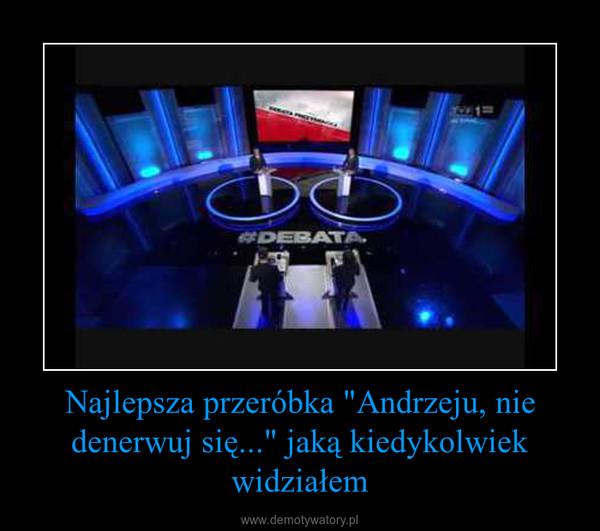 """Najlepsza przeróbka """"Andrzeju, nie denerwuj się..."""" jaką kiedykolwiek widziałem –"""