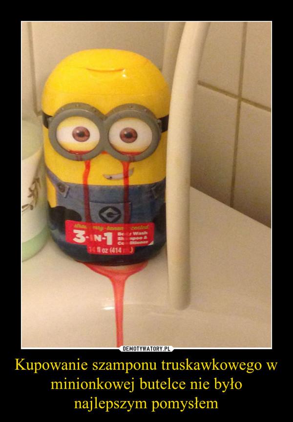 Kupowanie szamponu truskawkowego w minionkowej butelce nie było najlepszym pomysłem –