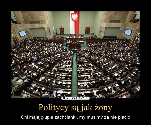Politycy są jak żony – Oni mają głupie zachcianki, my musimy za nie płacić