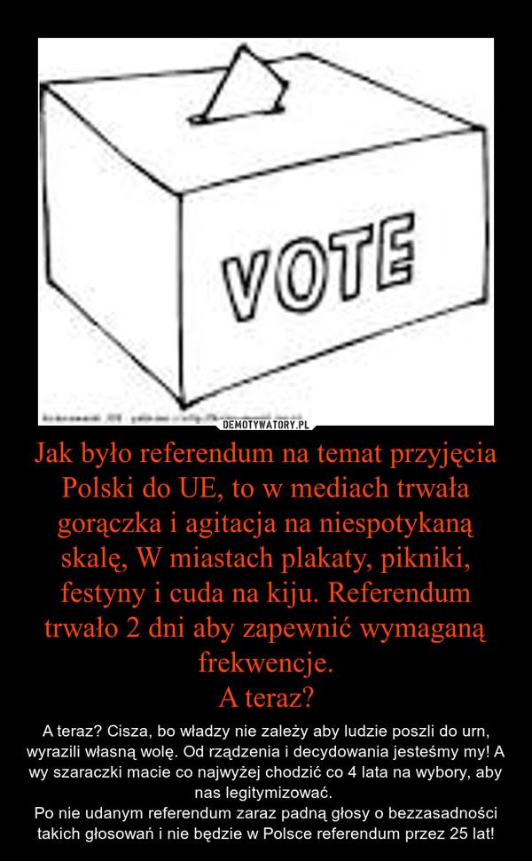 Jak było referendum na temat przyjęcia Polski do UE, to w mediach trwała gorączka i agitacja na niespotykaną skalę, W miastach plakaty, pikniki, festyny i cuda na kiju. Referendum trwało 2 dni aby zapewnić wymaganą frekwencje.A teraz? – A teraz? Cisza, bo władzy nie zależy aby ludzie poszli do urn, wyrazili własną wolę. Od rządzenia i decydowania jesteśmy my! A wy szaraczki macie co najwyżej chodzić co 4 lata na wybory, aby nas legitymizować. Po nie udanym referendum zaraz padną głosy o bezzasadności takich głosowań i nie będzie w Polsce referendum przez 25 lat!