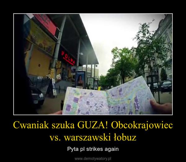 Cwaniak szuka GUZA! Obcokrajowiec vs. warszawski łobuz – Pyta pl strikes again
