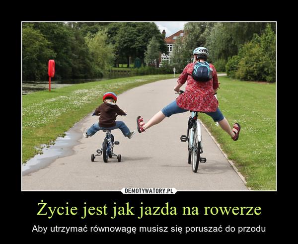 Życie jest jak jazda na rowerze – Aby utrzymać równowagę musisz się poruszać do przodu