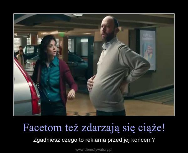 Facetom też zdarzają się ciąże! – Zgadniesz czego to reklama przed jej końcem?