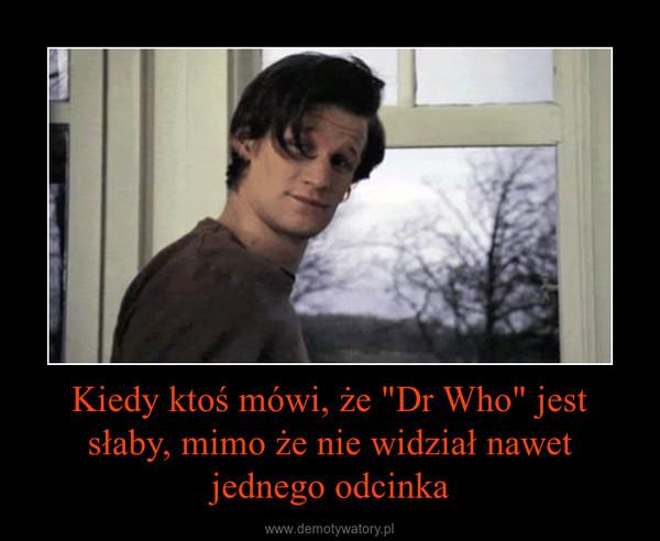 """Kiedy ktoś mówi, że """"Dr Who"""" jest słaby, mimo że nie widział nawet jednego odcinka –"""