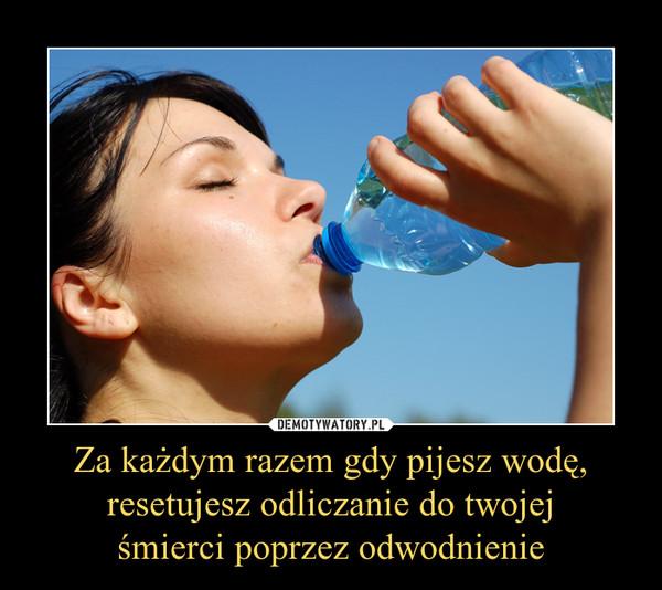 Za każdym razem gdy pijesz wodę,resetujesz odliczanie do twojejśmierci poprzez odwodnienie –