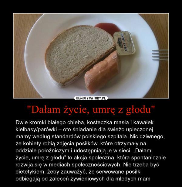 """""""Dałam życie, umrę z głodu"""" – Dwie kromki białego chleba, kosteczka masła i kawałek kiełbasy/parówki – oto śniadanie dla świeżo upieczonej mamy według standardów polskiego szpitala. Nic dziwnego, że kobiety robią zdjęcia posiłków, które otrzymały na oddziale położniczym i udostępniają je w sieci. """"Dałam życie, umrę z głodu"""" to akcja społeczna, która spontanicznie rozwija się w mediach społecznościowych. Nie trzeba być dietetykiem, żeby zauważyć, że serwowane posiłki odbiegają od zaleceń żywieniowych dla młodych mam"""