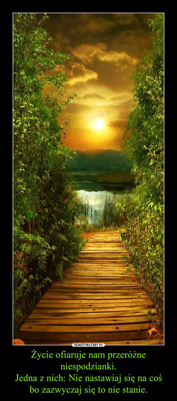 Życie ofiaruje nam przeróżne niespodzianki.Jedna z nich: Nie nastawiaj się na cośbo zazwyczaj się to nie stanie. –