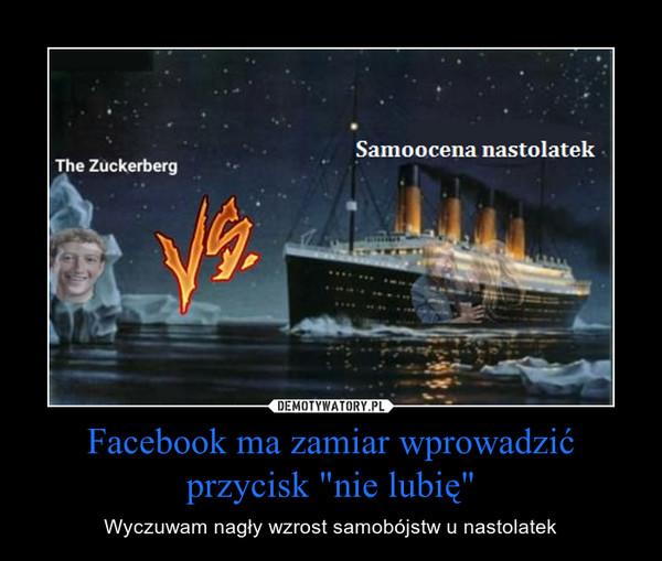"""Facebook ma zamiar wprowadzić przycisk """"nie lubię"""" – Wyczuwam nagły wzrost samobójstw u nastolatek"""